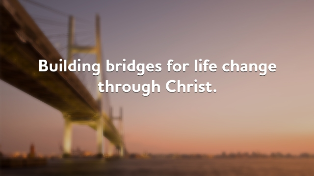 Building bridges for life change through Christ